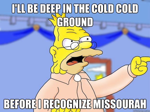 I'll be deep in the cold cold ground before I recognize Missourah