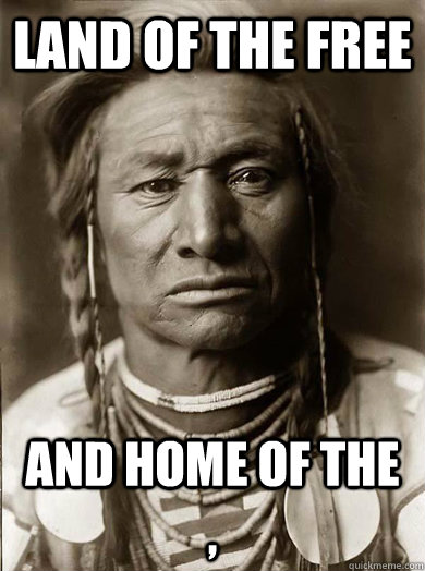 Land of the free and home of the  , - Land of the free and home of the  ,  Unimpressed American Indian