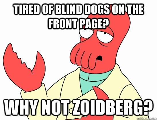 Tired of blind dogs on the front page? WHY NOT ZOIDBERG?