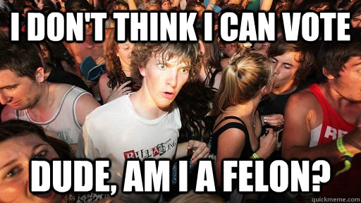 I don't think I can vote Dude, am I a felon? - I don't think I can vote Dude, am I a felon?  Sudden Clarity Clarence
