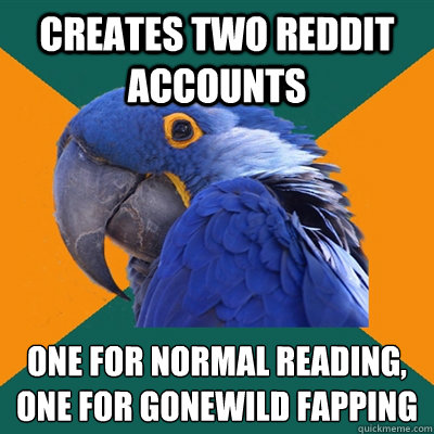 Creates two reddit accounts One for normal reading, one for gonewild fapping - Creates two reddit accounts One for normal reading, one for gonewild fapping  Paranoid Parrot