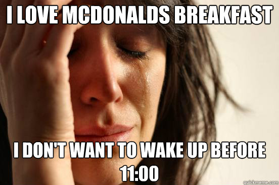 I love mcdonalds breakfast I don't want to wake up before 11:00 - I love mcdonalds breakfast I don't want to wake up before 11:00  First World Problems