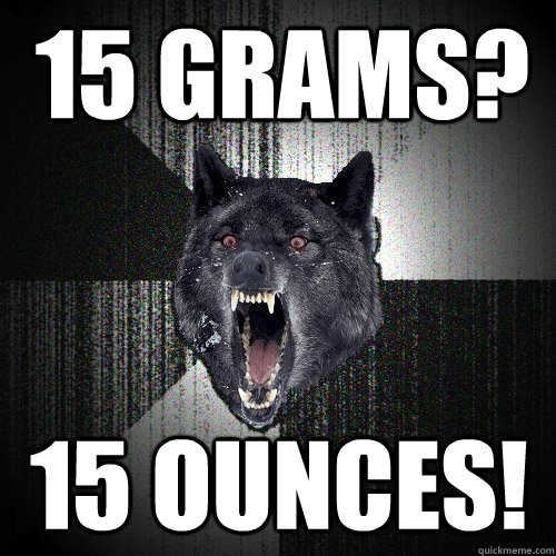 15 grams? 15 ounces! - 15 grams? 15 ounces!  Insanity Wolf