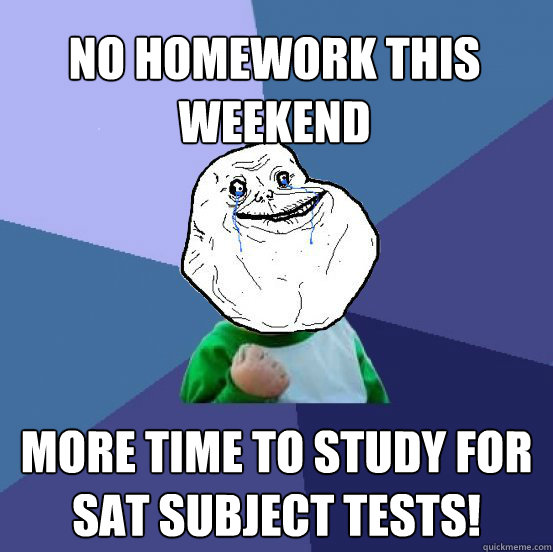 no homework this weekend more time to study for sat subject tests! - no homework this weekend more time to study for sat subject tests!  Forever Alone Success Kid