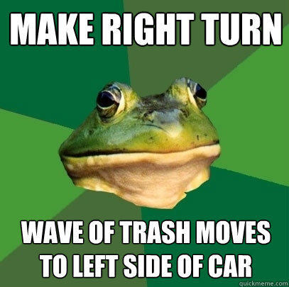 Make right turn wave of trash moves to left side of car - Make right turn wave of trash moves to left side of car  Foul Bachelor Frog