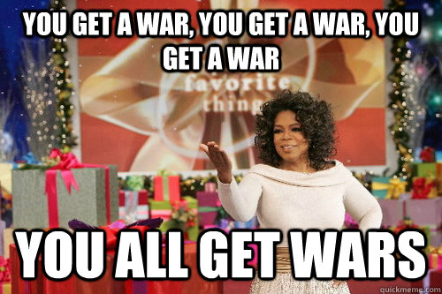 you get a war, you get a war, you get a war you all get wars