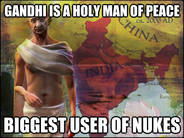 Gandhi is a holy man of peace Biggest user of nukes