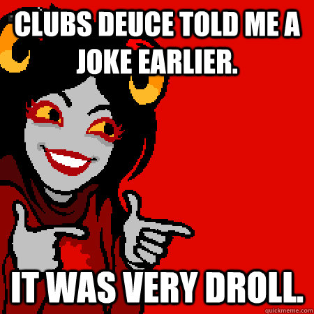 Clubs Deuce told me a joke earlier. It was very droll. - Clubs Deuce told me a joke earlier. It was very droll.  Bad Joke Aradia