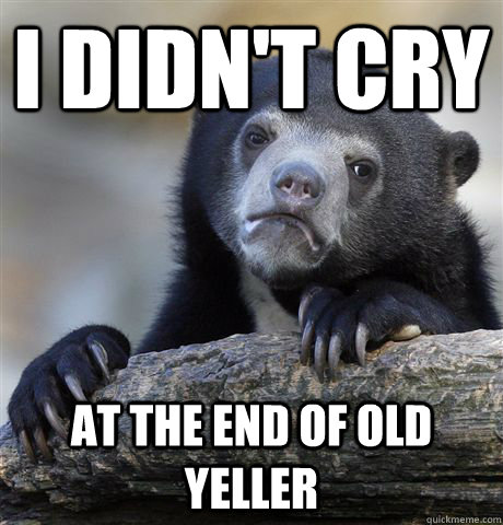 I didn't cry at the end of Old Yeller  Confession Bear