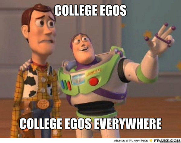 College egos College egos everywhere