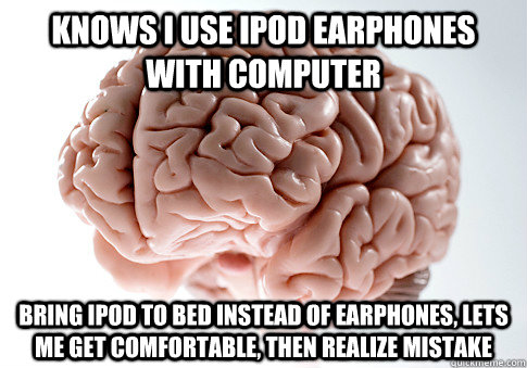 Knows I use Ipod earphones with computer bring Ipod to bed instead of earphones, lets me get comfortable, then realize mistake - Knows I use Ipod earphones with computer bring Ipod to bed instead of earphones, lets me get comfortable, then realize mistake  Scumbag Brain