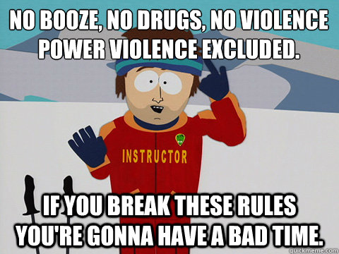 no booze, no drugs, no violence power violence excluded.  if you break these rules You're gonna have a bad time. - no booze, no drugs, no violence power violence excluded.  if you break these rules You're gonna have a bad time.  Misc