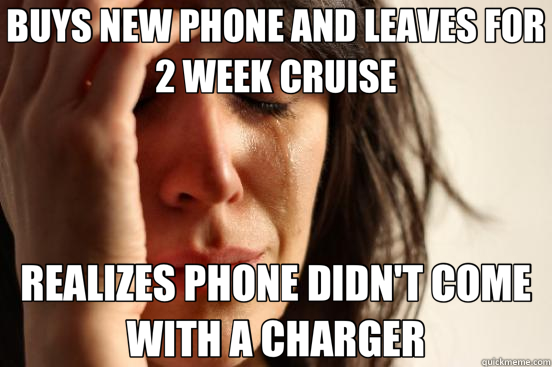 BUYS NEW PHONE AND LEAVES FOR 2 WEEK CRUISE REALIZES PHONE DIDN'T COME WITH A CHARGER - BUYS NEW PHONE AND LEAVES FOR 2 WEEK CRUISE REALIZES PHONE DIDN'T COME WITH A CHARGER  First World Problems
