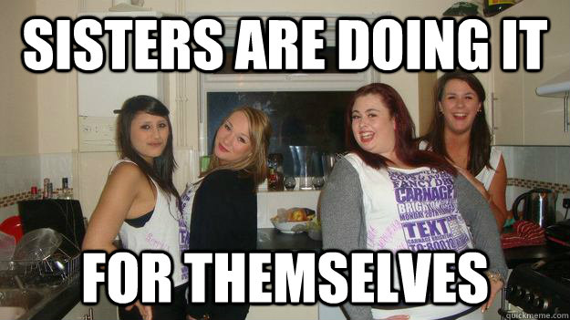 6eca6095e86af4693cd5a315679eb17cd30f08364c5947f7809b4199e1a63fbe sisters are doing it for themselves girls night out quickmeme,Girls Night Out Meme
