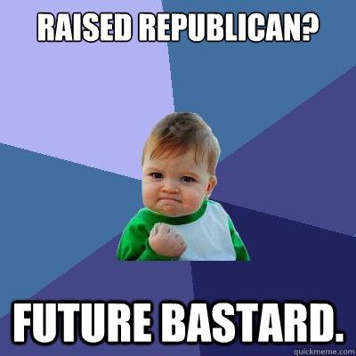 raised republican? future bastard.  Success Kid