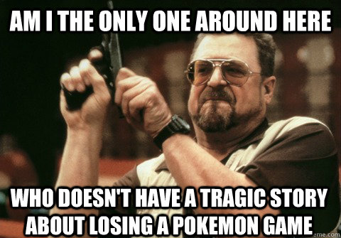 Am I the only one around here Who doesn't have a tragic story about losing a pokemon game - Am I the only one around here Who doesn't have a tragic story about losing a pokemon game  Am I the only one