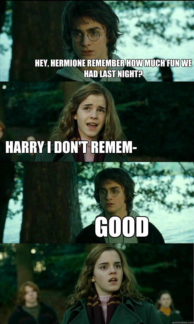 Hey, Hermione remember how much fun we had last night? Harry I don't remem- Good