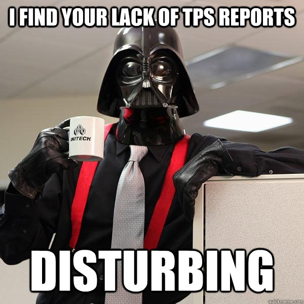 I find your lack of TPS reports disturbing