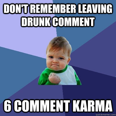 Don't remember leaving drunk comment 6 comment karma - Don't remember leaving drunk comment 6 comment karma  Success Kid