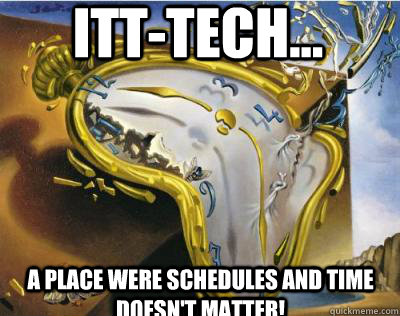 ITT-TECH... a place were schedules and time doesn't matter!  Bad Joke Salvador Dali Melting Clock