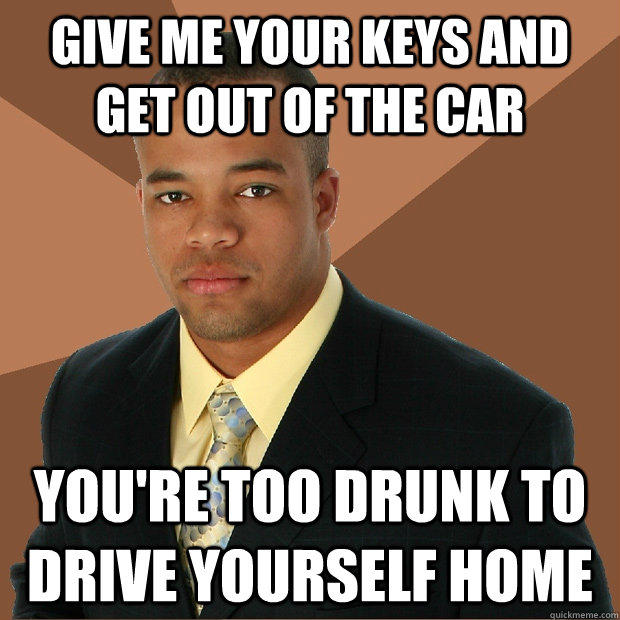 give me your keys and get out of the car you're too drunk to drive yourself home - give me your keys and get out of the car you're too drunk to drive yourself home  Successful Black Man