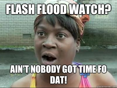 Flash Flood Watch? Ain't nobody got time fo dat!
