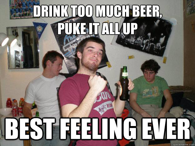Drink too much beer,  puke it all up Best feeling ever - Drink too much beer,  puke it all up Best feeling ever  Drunk College Freshman