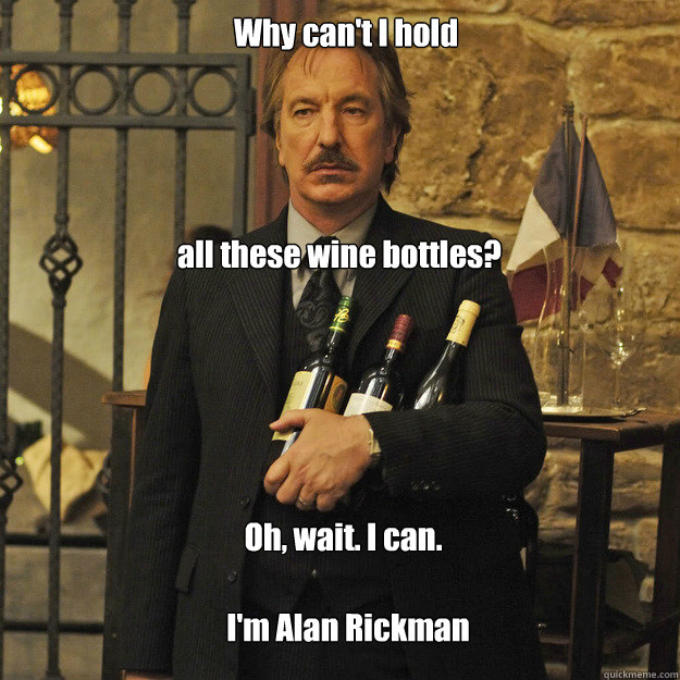 Why can't I hold all these wine bottles? Oh, wait. I can. I'm Alan Rickman