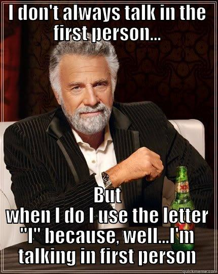 I DON'T ALWAYS TALK IN THE FIRST PERSON... BUT WHEN I DO I USE THE LETTER
