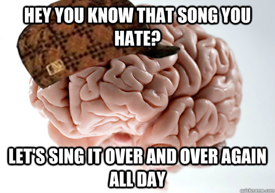 Hey you know that song you hate? Let's sing it over and over again all day