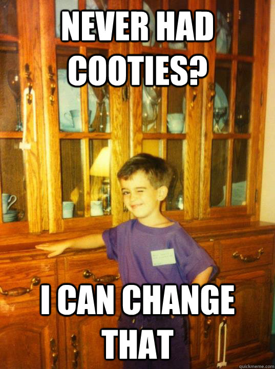 never had cooties? i can change that