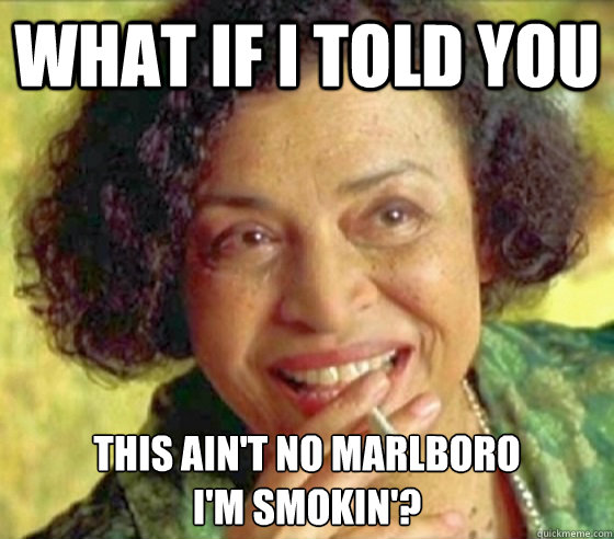 What if i told you this ain't no marlboro i'm smokin'?