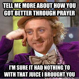 Tell me more about how you got better through prayer I'm sure it had nothing to with that juice I brought you - Tell me more about how you got better through prayer I'm sure it had nothing to with that juice I brought you  Condescending Wonka