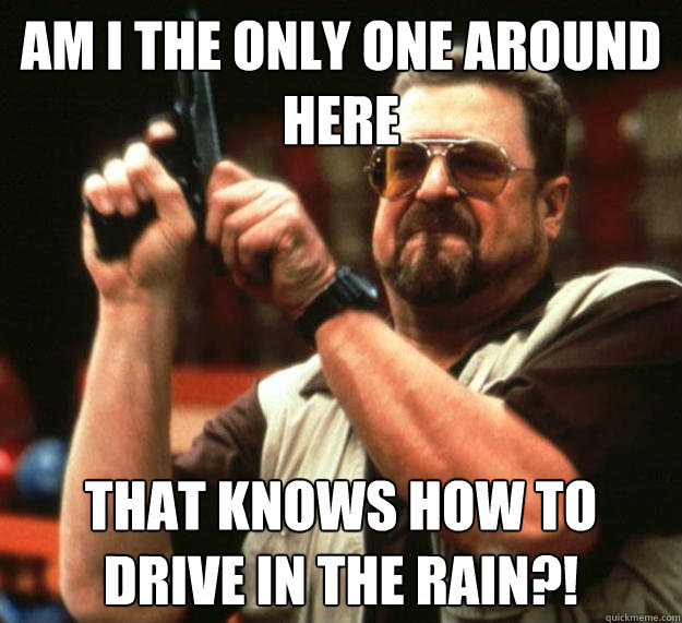 am I the only one around here that knows how to drive in the rain?! - am I the only one around here that knows how to drive in the rain?!  Angry Walter