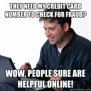 they need my credit card number to check for fraud? Wow, people sure are helpful online! - they need my credit card number to check for fraud? Wow, people sure are helpful online!  Lonely Computer Guy