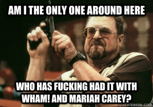 Am I the only one around here who has fucking had it with Wham! and Mariah Carey?
