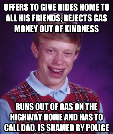 Offers to give rides home to all his friends, rejects gas money out of kindness Runs out of gas on the highway home and has to call dad. Is shamed by police - Offers to give rides home to all his friends, rejects gas money out of kindness Runs out of gas on the highway home and has to call dad. Is shamed by police  Misc