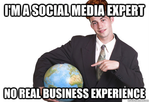 I'm a Social Media Expert No real business experience - I'm a Social Media Expert No real business experience  Scumbag Startup