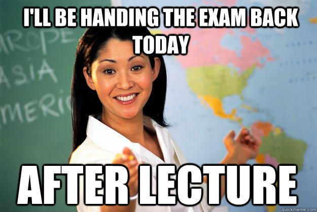 I'll be handing the exam back today After lecture - I'll be handing the exam back today After lecture  Unhelpful High School Teacher