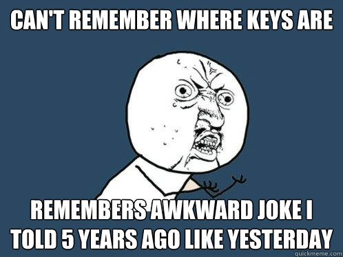 Can't remember where keys are Remembers awkward joke I told 5 years ago like yesterday - Can't remember where keys are Remembers awkward joke I told 5 years ago like yesterday  Y U No