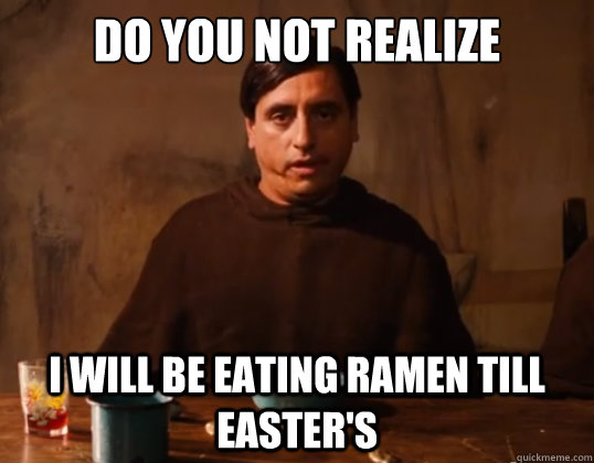 Do you not realize  I will be eating ramen till easter's - Do you not realize  I will be eating ramen till easter's  Nacho Libre