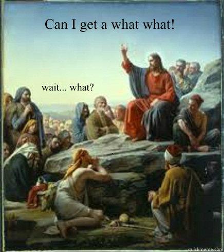 Can I get a what what! wait... what?  - Can I get a what what! wait... what?   April fools Jesus