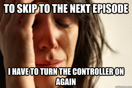 To skip to the next episode I have to turn the controller on again - To skip to the next episode I have to turn the controller on again  First World Problems