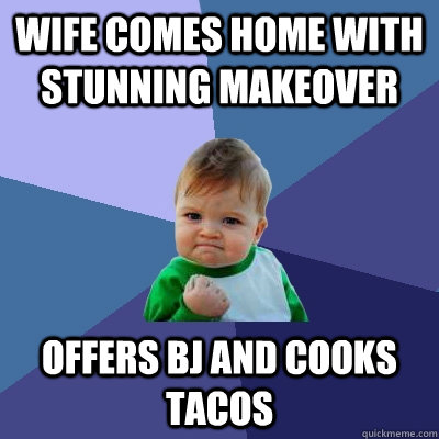 wife comes home with stunning makeover offers bj and cooks tacos - wife comes home with stunning makeover offers bj and cooks tacos  Success Kid