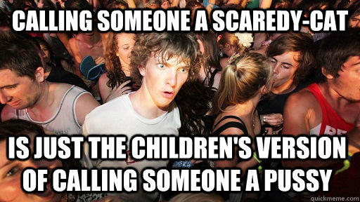 Calling someone a Scaredy-Cat is just the children's version of calling someone a pussy - Calling someone a Scaredy-Cat is just the children's version of calling someone a pussy  Sudden Clarity Clarence