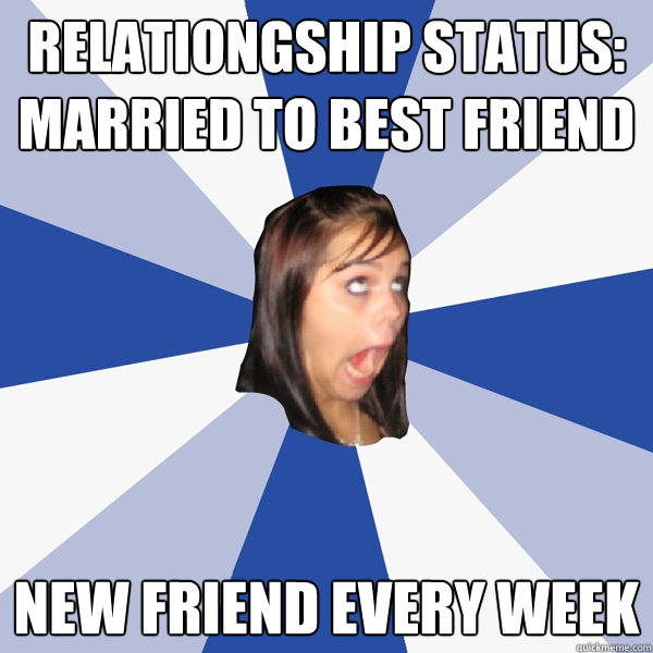 Relationgship status: married to best friend new friend every week - Relationgship status: married to best friend new friend every week  Annoying Facebook Girl