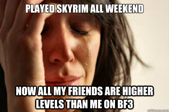 Played skyrim all weekend Now all my friends are higher levels than me on BF3 - Played skyrim all weekend Now all my friends are higher levels than me on BF3  First World Problems