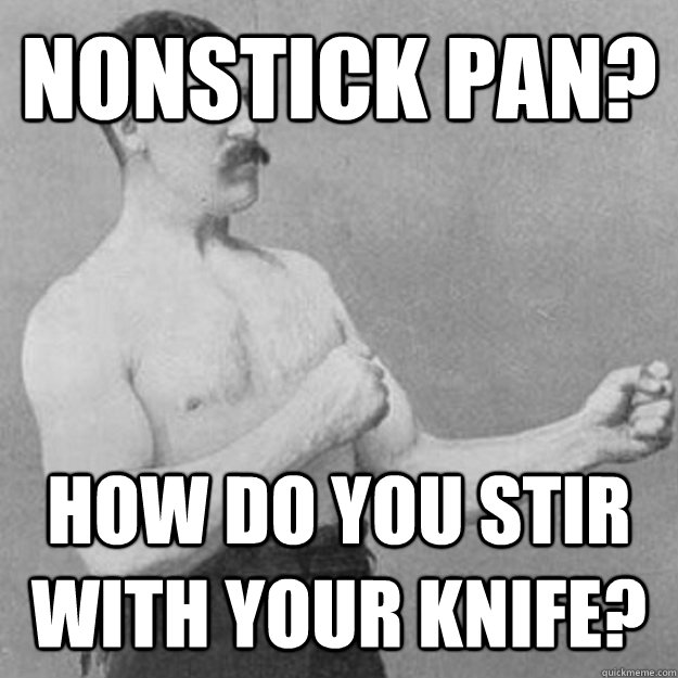 Nonstick pan? How do you stir with your knife? - Nonstick pan? How do you stir with your knife?  overly manly man