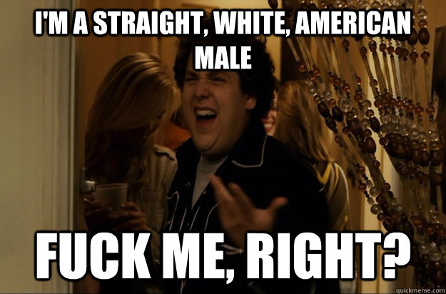 I'm a straight, White, American Male Fuck Me, Right? - I'm a straight, White, American Male Fuck Me, Right?  Fuck Me, Right