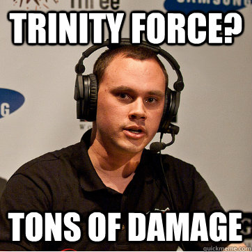 trinity force? tons of damage  Phreak